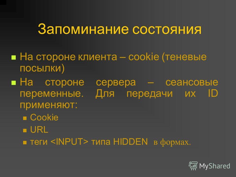 На стороне клиента – cookie (теневые посылки) На стороне сервера – сеансовые переменные. Для передачи их ID применяют: Cookie URL теги типа HIDDEN в формах.