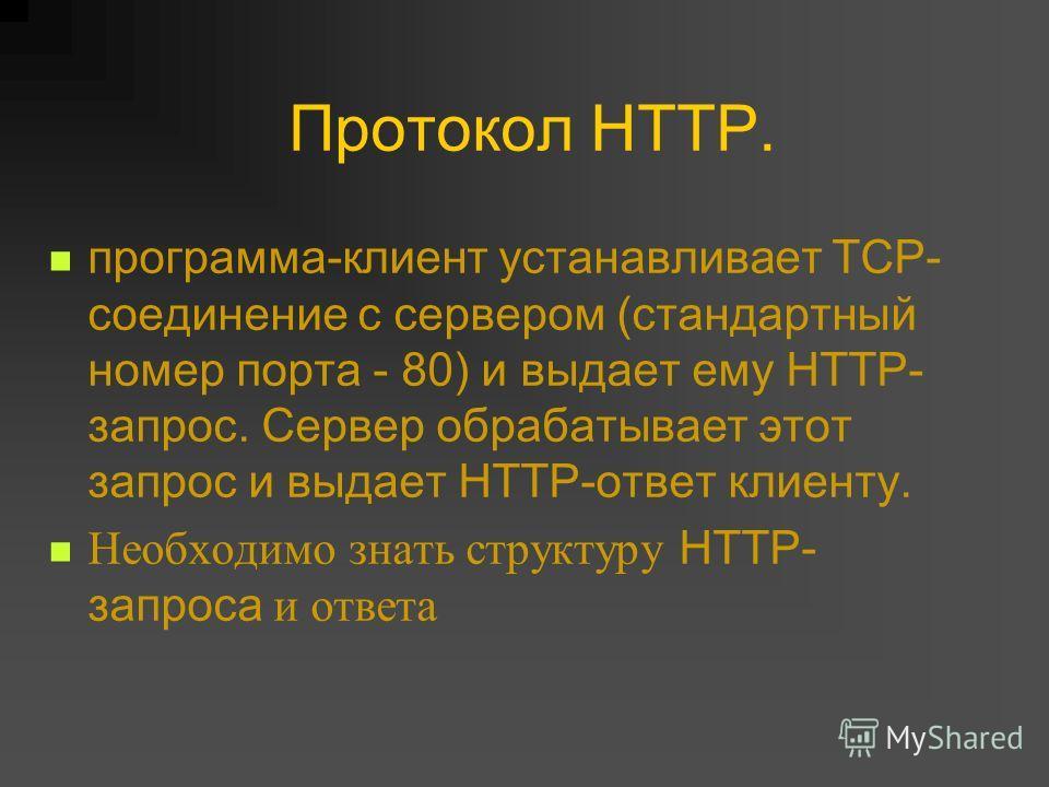 Протокол HTTP. программа-клиент устанавливает TCP- соединение с сервером (стандартный номер порта - 80) и выдает ему HTTP- запрос. Сервер обрабатывает этот запрос и выдает HTTP-ответ клиенту. Необходимо знать структуру HTTP- запроса и ответа