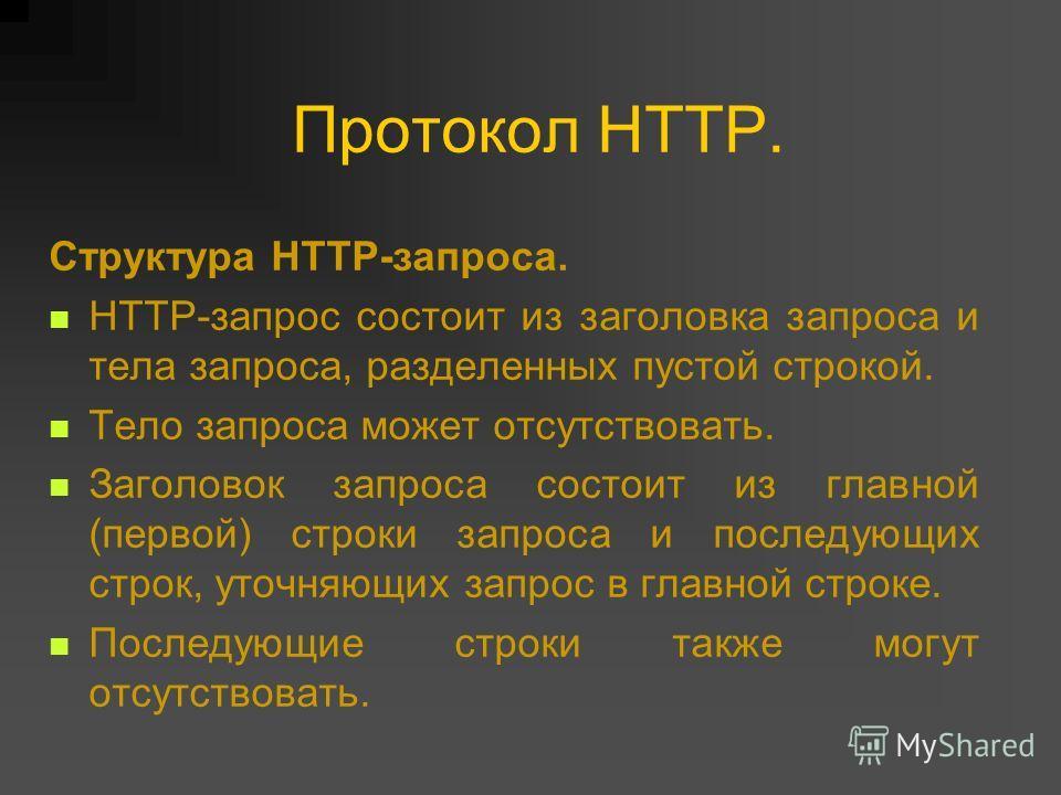 Протокол HTTP. Структура HTTP-запроса. HTTP-запрос состоит из заголовка запроса и тела запроса, разделенных пустой строкой. Тело запроса может отсутствовать. Заголовок запроса состоит из главной (первой) строки запроса и последующих строк, уточняющих