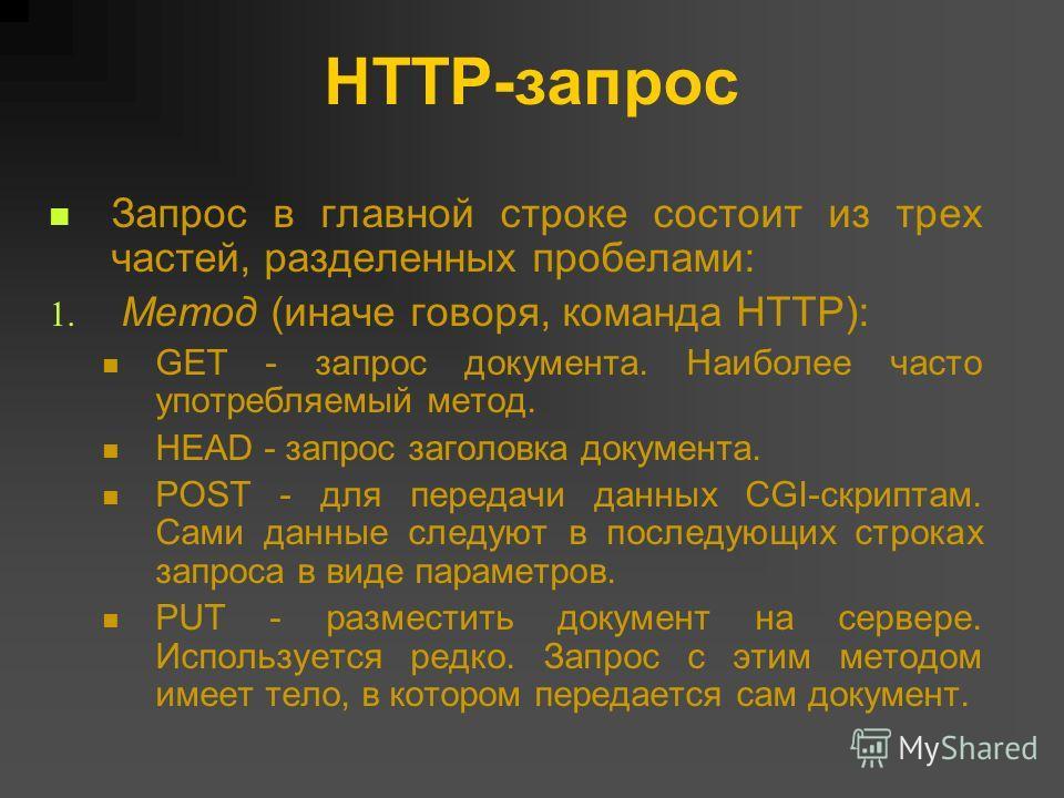 HTTP-запрос Запрос в главной строке состоит из трех частей, разделенных пробелами: 1. Метод (иначе говоря, команда HTTP): GET - запрос документа. Наиболее часто употребляемый метод. HEAD - запрос заголовка документа. POST - для передачи данных CGI-ск