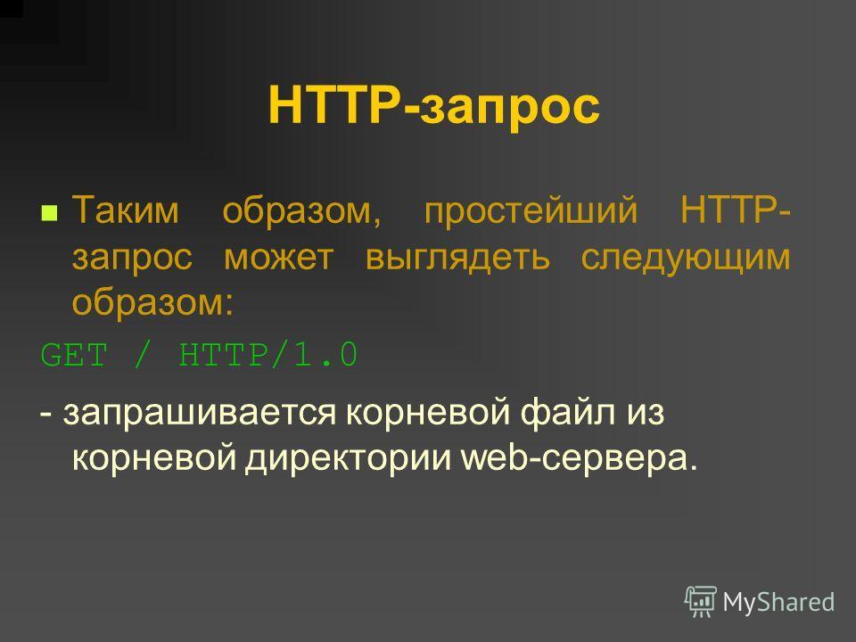 HTTP-запрос Таким образом, простейший HTTP- запрос может выглядеть следующим образом: GET / HTTP/1.0 - запрашивается корневой файл из корневой директории web-сервера.