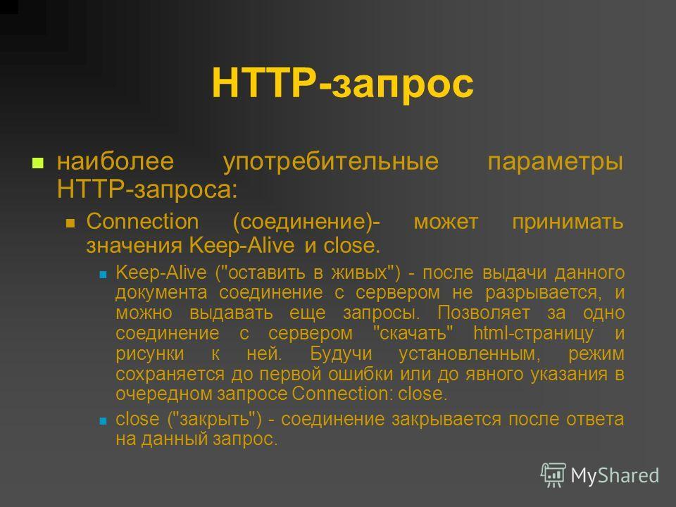 HTTP-запрос наиболее употребительные параметры HTTP-запроса: Connection (соединение)- может принимать значения Keep-Alive и close. Keep-Alive (