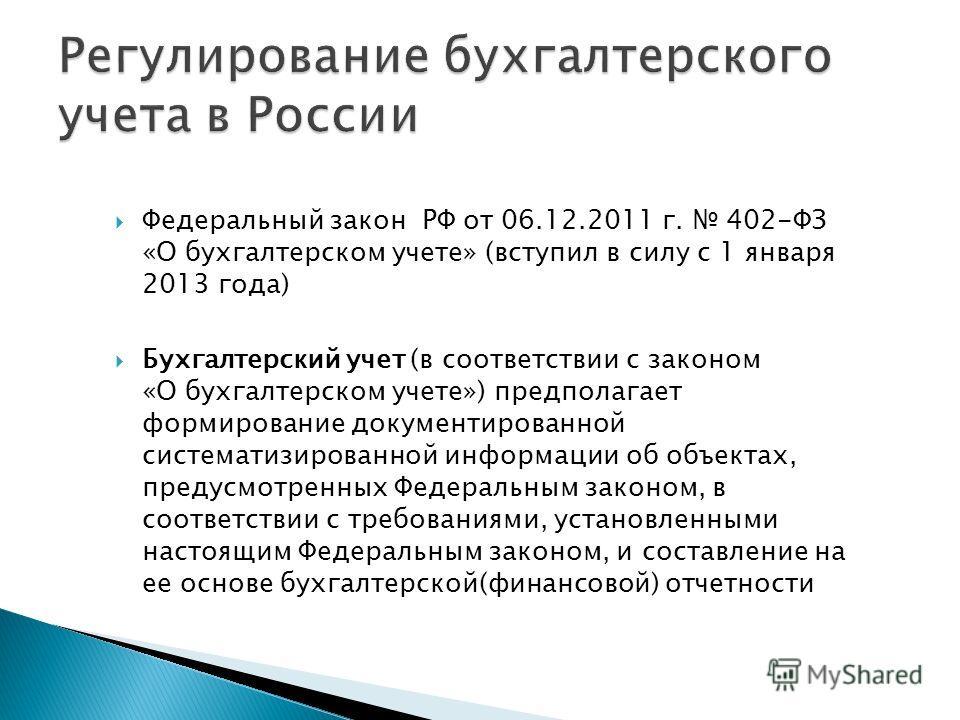 Федеральный закон РФ от 06.12.2011 г. 402-ФЗ «О бухгалтерском учете» (вступил в силу с 1 января 2013 года) Бухгалтерский учет (в соответствии с законом «О бухгалтерском учете») предполагает формирование документированной систематизированной информаци