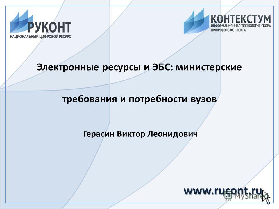 Электронные ресурсы и ЭБС: министерские требования и потребности вузов Герасин Виктор Леонидович www.rucont.ru