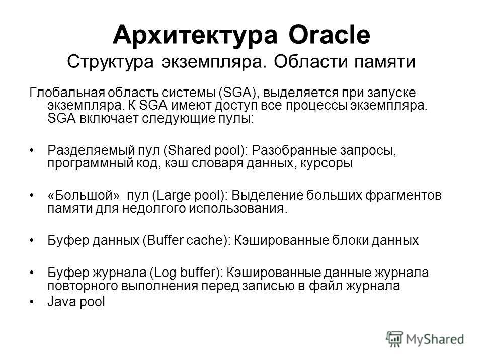 Архитектура Oracle Структура экземпляра. Области памяти Глобальная область системы (SGA), выделяется при запуске экземпляра. К SGA имеют доступ все процессы экземпляра. SGA включает следующие пулы: Разделяемый пул (Shared pool): Разобранные запросы,