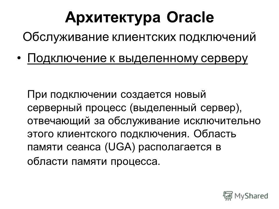 Архитектура Oracle Обслуживание клиентских подключений Подключение к выделенному серверу При подключении создается новый серверный процесс (выделенный сервер), отвечающий за обслуживание исключительно этого клиентского подключения. Область памяти сеа
