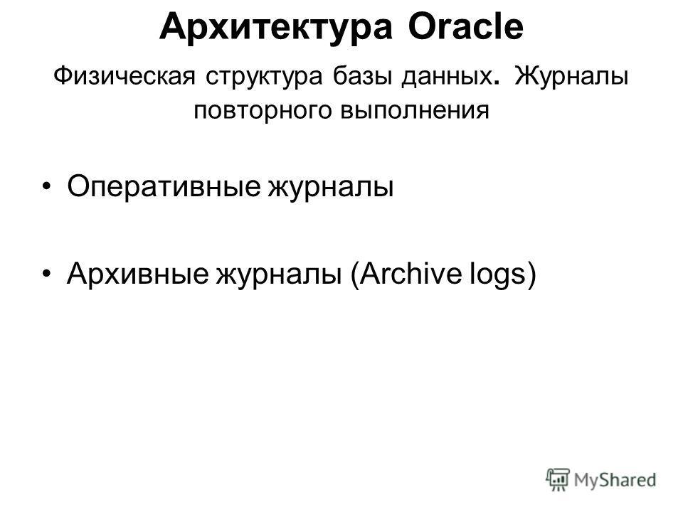 Архитектура Oracle Физическая структура базы данных. Журналы повторного выполнения Оперативные журналы Архивные журналы (Archive logs)