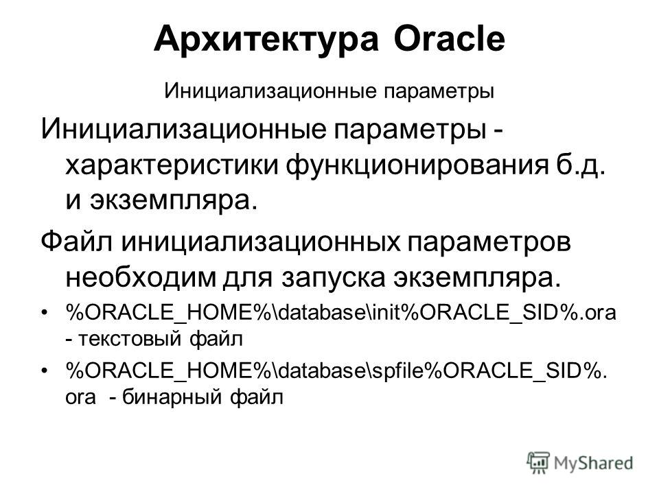 Архитектура Oracle Инициализационные параметры Инициализационные параметры - характеристики функционирования б.д. и экземпляра. Файл инициализационных параметров необходим для запуска экземпляра. %ORACLE_HOME%\database\init%ORACLE_SID%.ora - текстовы