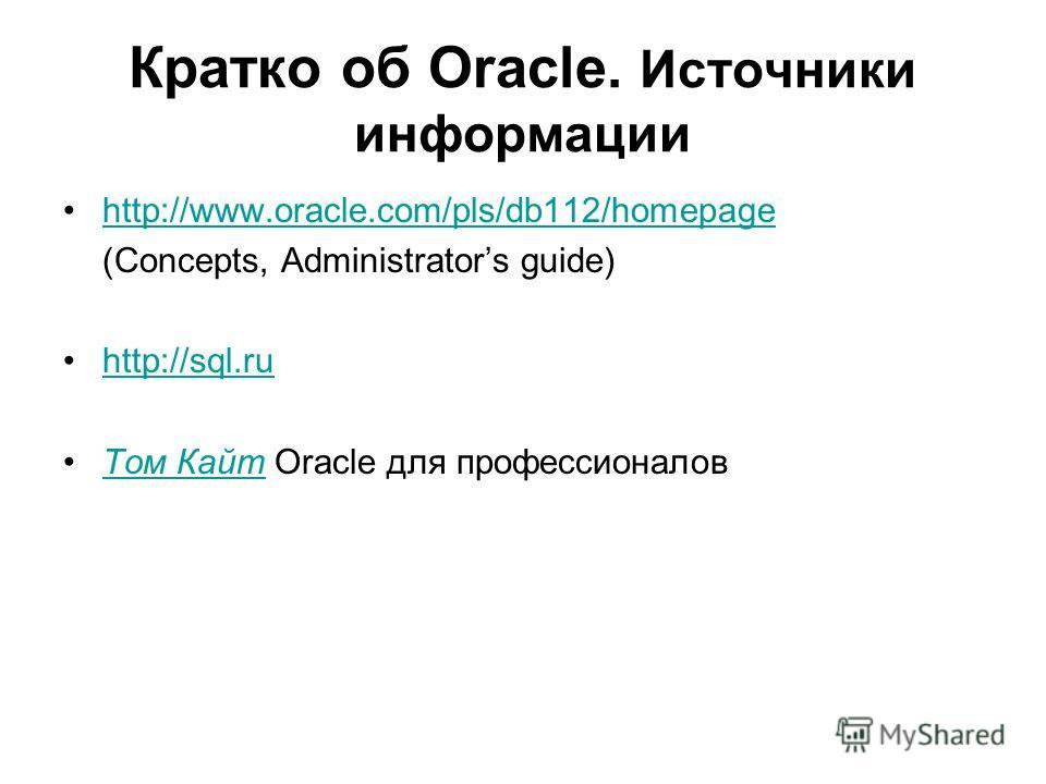 Кратко об Oracle. Источники информации http://www.oracle.com/pls/db112/homepage (Concepts, Administrators guide) http://sql.ru Том Кайт Oracle для профессионаловТом Кайт