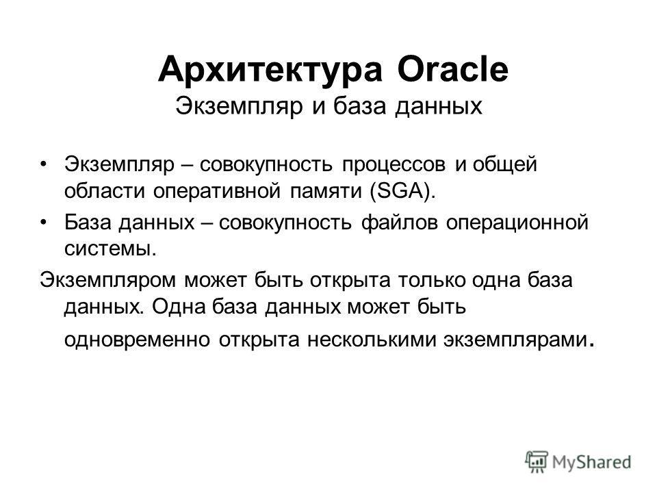 Архитектура Oracle Экземпляр и база данных Экземпляр – совокупность процессов и общей области оперативной памяти (SGA). База данных – совокупность файлов операционной системы. Экземпляром может быть открыта только одна база данных. Одна база данных м