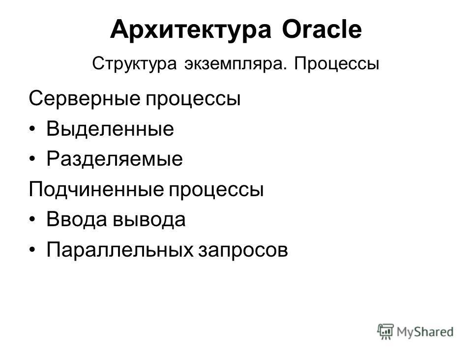 Архитектура Oracle Структура экземпляра. Процессы Серверные процессы Выделенные Разделяемые Подчиненные процессы Ввода вывода Параллельных запросов