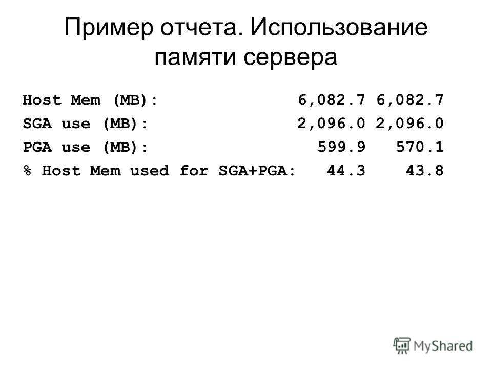 Пример отчета. Использование памяти сервера Host Mem (MB): 6,082.7 6,082.7 SGA use (MB): 2,096.0 2,096.0 PGA use (MB): 599.9 570.1 % Host Mem used for SGA+PGA: 44.3 43.8