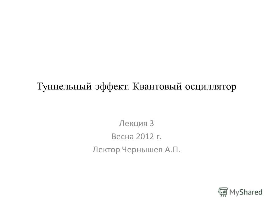 Туннельный эффект. Квантовый осциллятор Лекция 3 Весна 2012 г. Лектор Чернышев А.П.