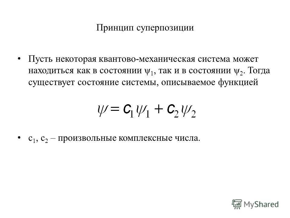 Принцип суперпозиции Пусть некоторая квантово-механическая система может находиться как в состоянии ψ 1, так и в состоянии ψ 2. Тогда существует состояние системы, описываемое функцией c 1, c 2 – произвольные комплексные числа.