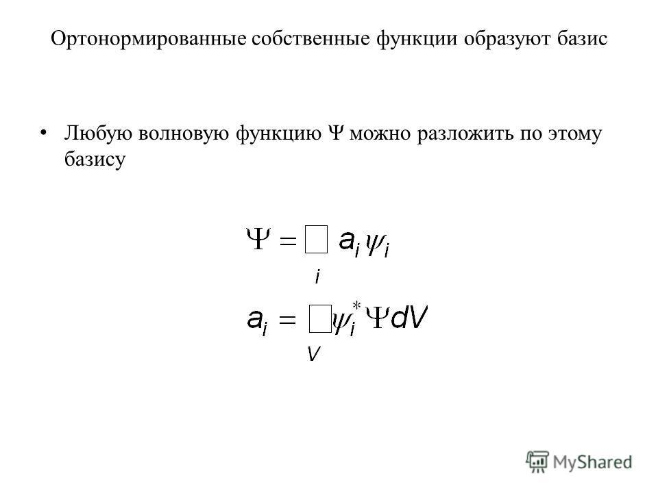 Ортонормированные собственные функции образуют базис Любую волновую функцию Ψ можно разложить по этому базису