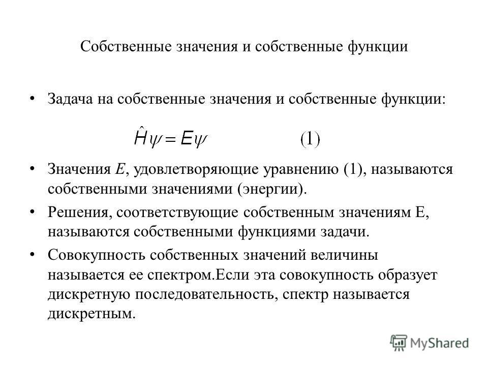 Собственные значения и собственные функции Задача на собственные значения и собственные функции: Значения E, удовлетворяющие уравнению (1), называются собственными значениями (энергии). Решения, соответствующие собственным значениям E, называются соб