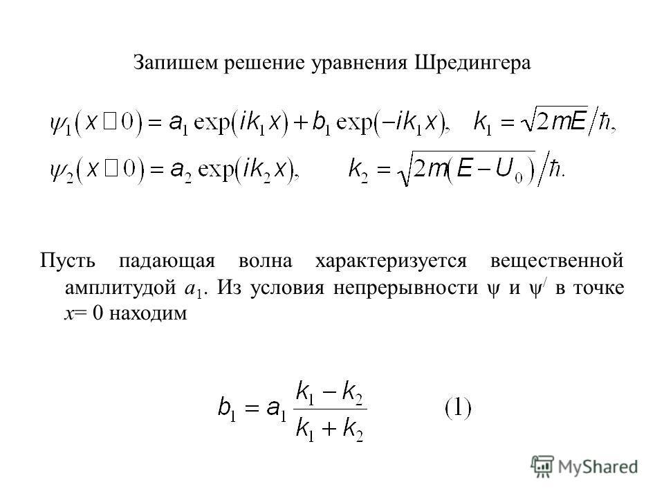 Запишем решение уравнения Шредингера Пусть падающая волна характеризуется вещественной амплитудой a 1. Из условия непрерывности ψ и ψ / в точке x= 0 находим