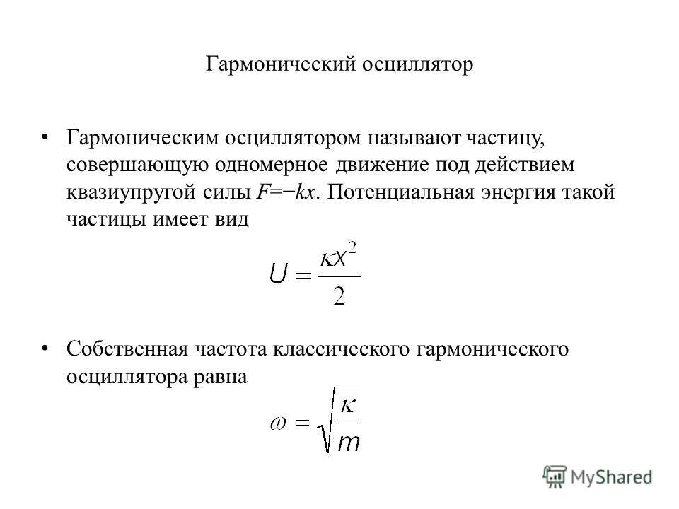 Гармонический осциллятор Гармоническим осциллятором называют частицу, совершающую одномерное движение под действием квазиупругой силы F=kx. Потенциальная энергия такой частицы имеет вид Собственная частота классического гармонического осциллятора рав