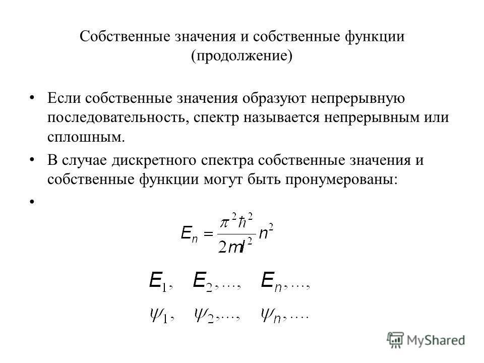 Собственные значения и собственные функции (продолжение) Если собственные значения образуют непрерывную последовательность, спектр называется непрерывным или сплошным. В случае дискретного спектра собственные значения и собственные функции могут быть