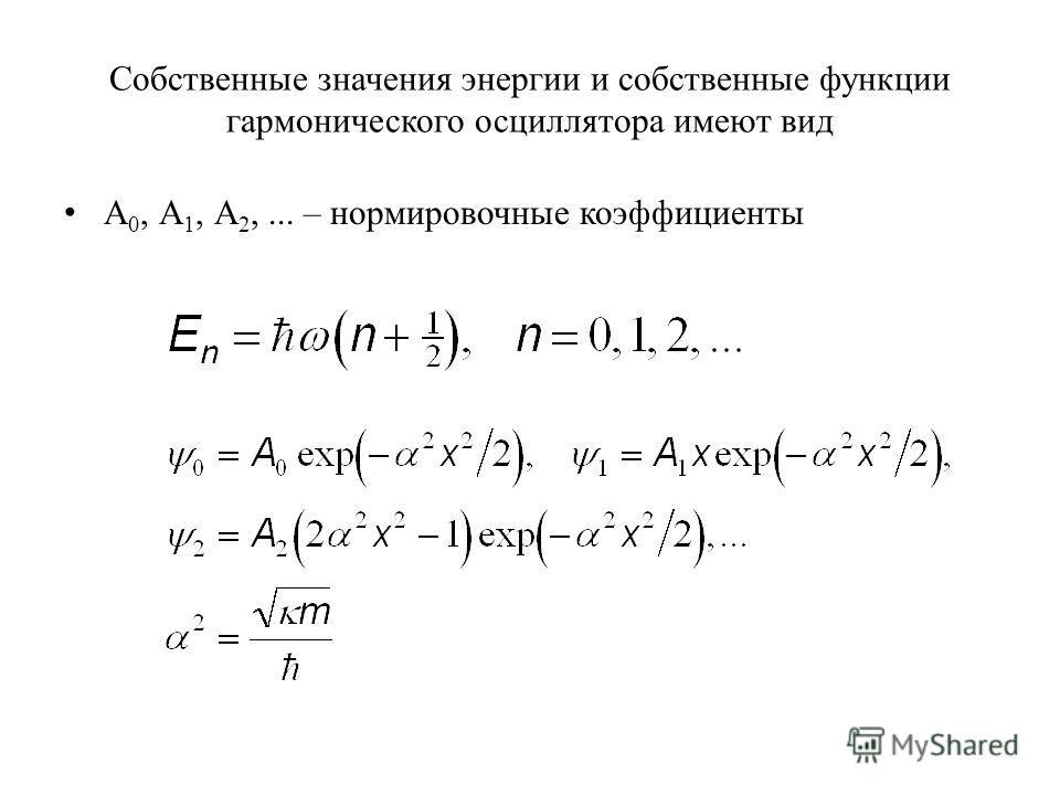 Собственные значения энергии и собственные функции гармонического осциллятора имеют вид А 0, А 1, А 2,... – нормировочные коэффициенты
