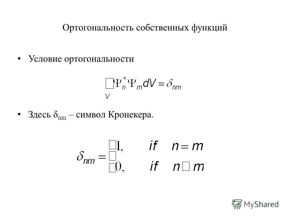 Ортогональность собственных функций Условие ортогональности Здесь δ nm – символ Кронекера.