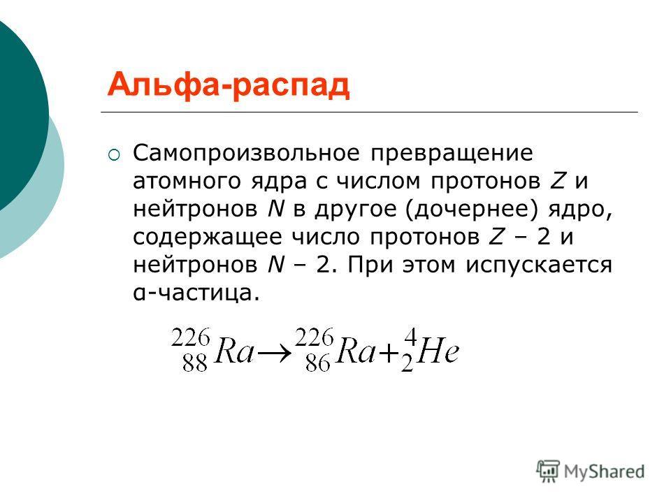 Альфа-распад Самопроизвольное превращение атомного ядра с числом протонов Z и нейтронов N в другое (дочернее) ядро, содержащее число протонов Z – 2 и нейтронов N – 2. При этом испускается α-частица.