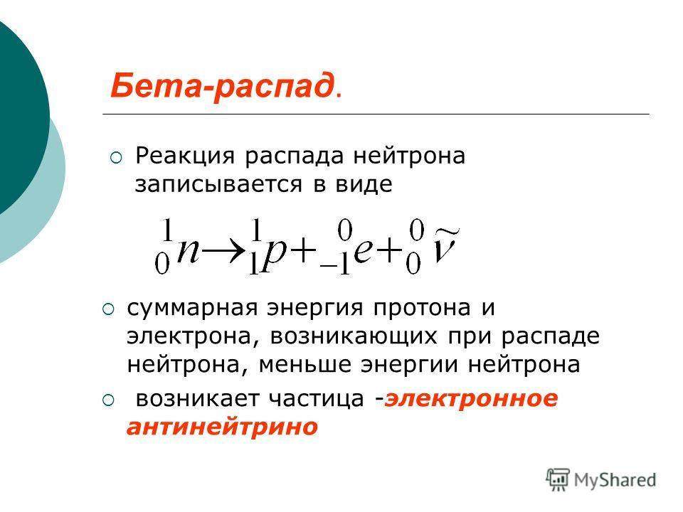 Бета-распад. Реакция распада нейтрона записывается в виде суммарная энергия протона и электрона, возникающих при распаде нейтрона, меньше энергии нейтрона возникает частица -электронное антинейтрино