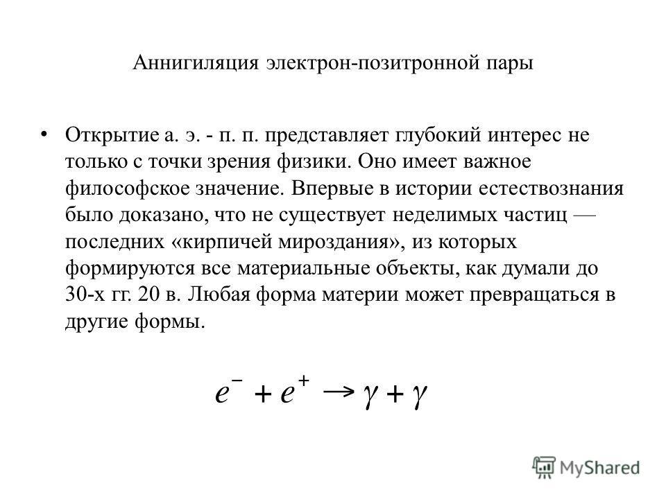 Аннигиляция электрон-позитронной пары Открытие а. э. - п. п. представляет глубокий интерес не только с точки зрения физики. Оно имеет важное философское значение. Впервые в истории естествознания было доказано, что не существует неделимых частиц посл