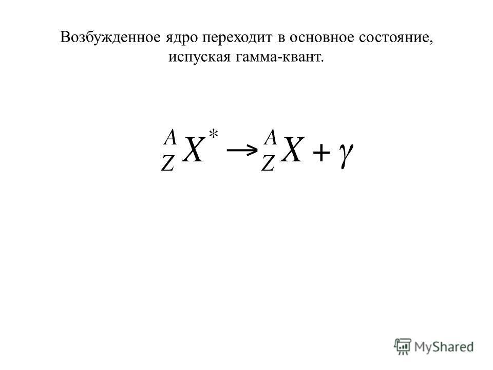 Возбужденное ядро переходит в основное состояние, испуская гамма-квант.