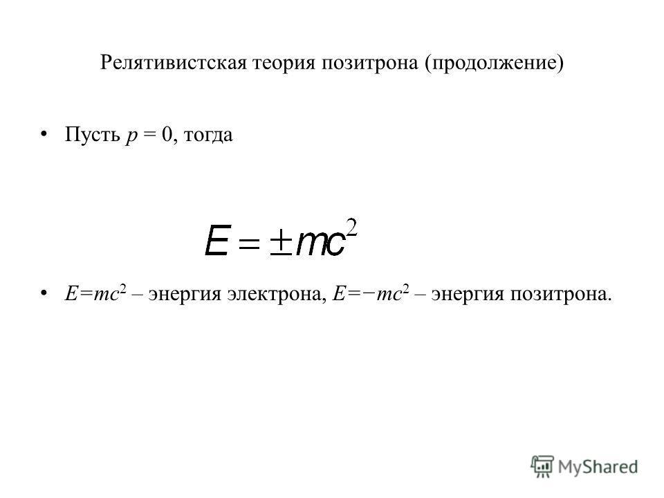Релятивистская теория позитрона (продолжение) Пусть р = 0, тогда E=mc 2 – энергия электрона, E=mc 2 – энергия позитрона.