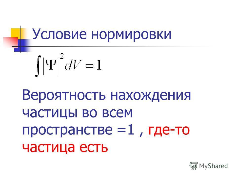 Условие нормировки Вероятность нахождения частицы во всем пространстве =1, где-то частица есть