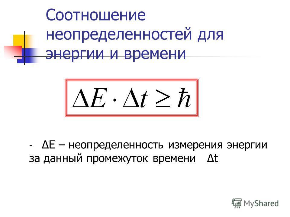 Соотношение неопределенностей для энергии и времени - ΔΕ – неопределенность измерения энергии за данный промежуток времени Δt