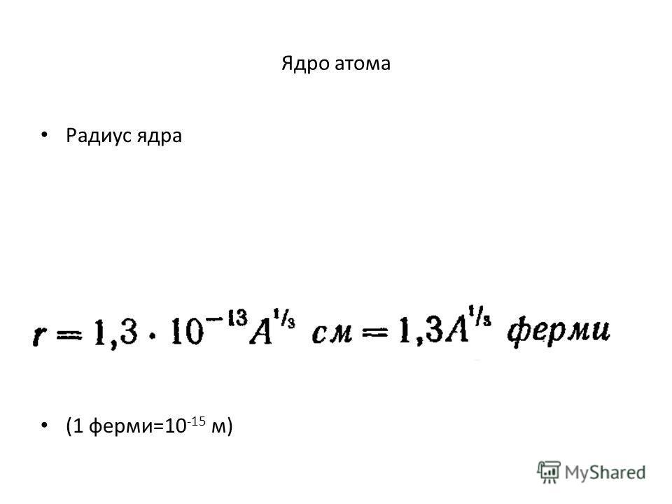 Ядро атома Радиус ядра (1 ферми=10 -15 м)