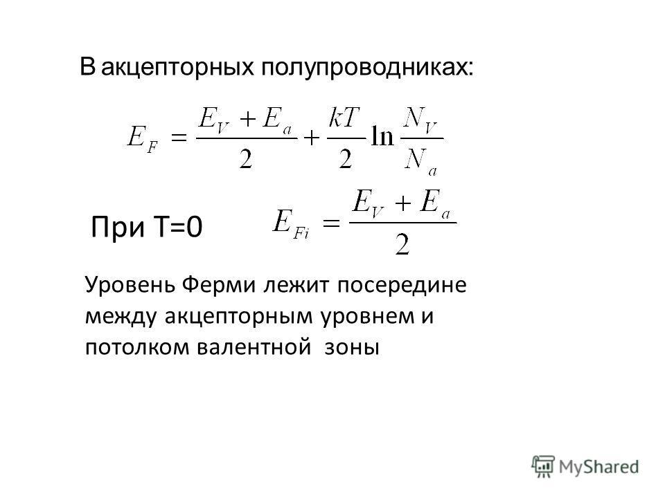 В aкцепторных полупроводниках: При Т=0 Уровень Ферми лежит посередине между акцепторным уровнем и потолком валентной зоны