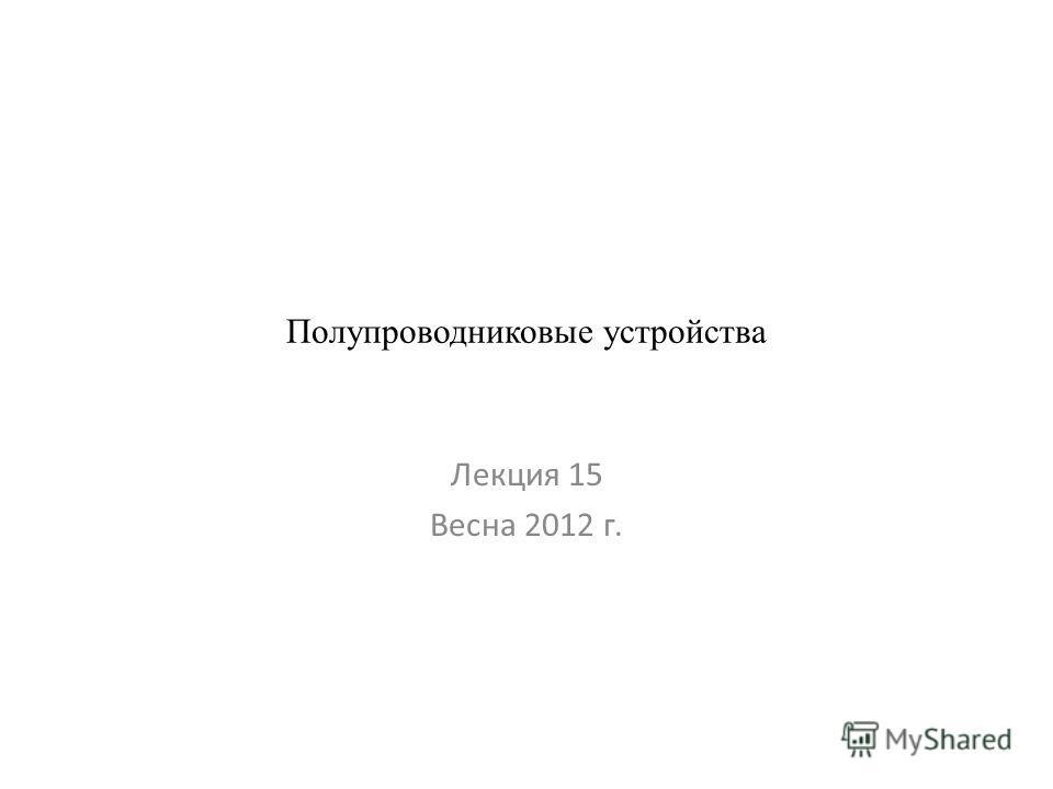 Полупроводниковые устройства Лекция 15 Весна 2012 г.