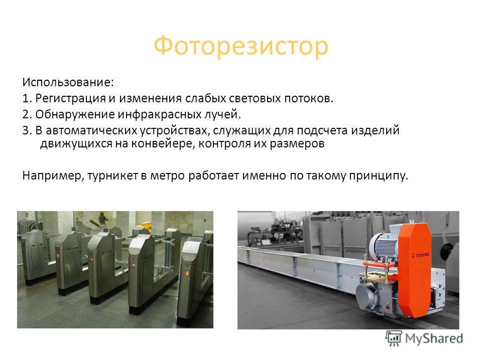 Фоторезистор Использование: 1. Регистрация и изменения слабых световых потоков. 2. Обнаружение инфракрасных лучей. 3. В автоматических устройствах, служащих для подсчета изделий движущихся на конвейере, контроля их размеров Например, турникет в метро