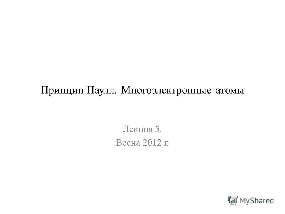 Принцип Паули. Многоэлектронные атомы Лекция 5. Весна 2012 г.