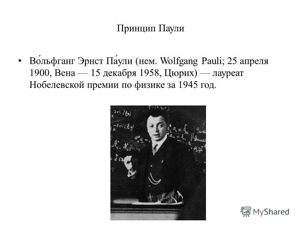 Принцип Паули Во́льфганг Эрнст Па́ули (нем. Wolfgang Pauli; 25 апреля 1900, Вена 15 декабря 1958, Цюрих) лауреат Нобелевской премии по физике за 1945 год.