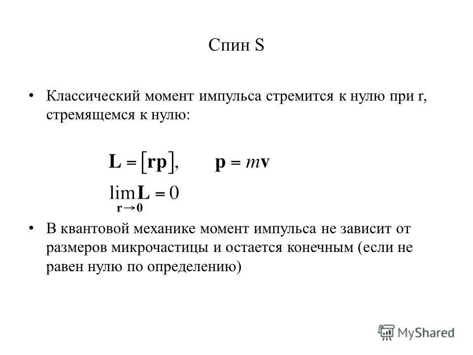 Спин S Классический момент импульса стремится к нулю при r, стремящемся к нулю: В квантовой механике момент импульса не зависит от размеров микрочастицы и остается конечным (если не равен нулю по определению)