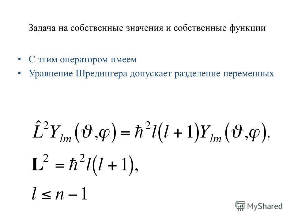 Задача на собственные значения и собственные функции С этим оператором имеем Уравнение Шредингера допускает разделение переменных