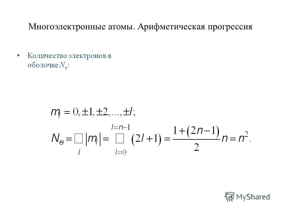 Многоэлектронные атомы. Арифметическая прогрессия Количество электронов в оболочке N e :