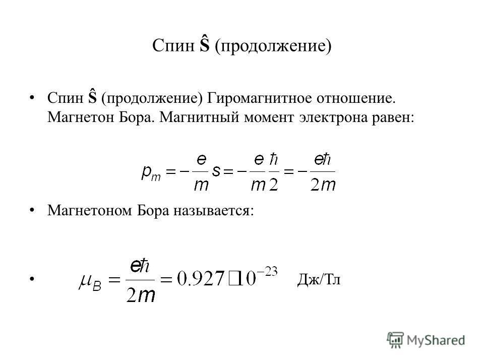 Спин Ŝ (продолжение) Спин Ŝ (продолжение) Гиромагнитное отношение. Магнетон Бора. Магнитный момент электрона равен: Магнетоном Бора называется: Дж/Тл