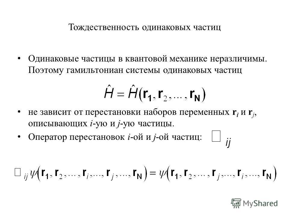 Тождественность одинаковых частиц Одинаковые частицы в квантовой механике неразличимы. Поэтому гамильтониан системы одинаковых частиц не зависит от перестановки наборов переменных r i и r j, описывающих i-ую и j-ую частицы. Оператор перестановок i-ой