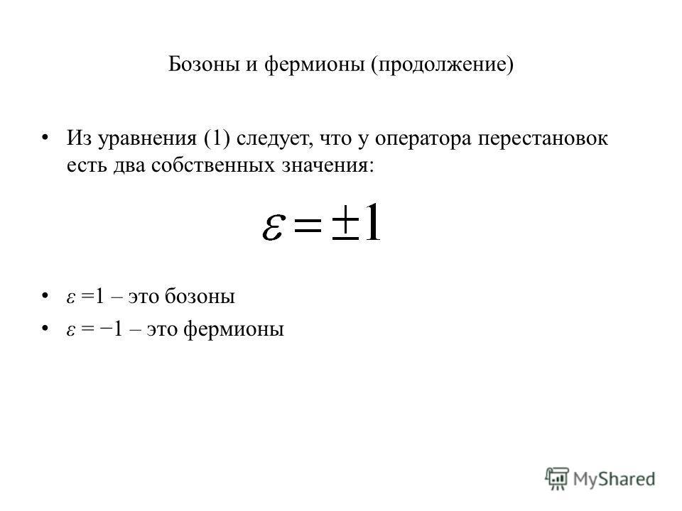 Бозоны и фермионы (продолжение) Из уравнения (1) следует, что у оператора перестановок есть два собственных значения: ε =1 – это бозоны ε = 1 – это фермионы