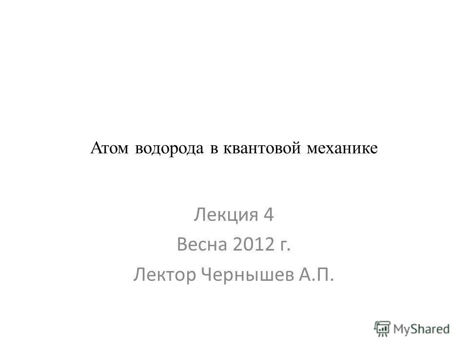Атом водорода в квантовой механике Лекция 4 Весна 2012 г. Лектор Чернышев А.П.