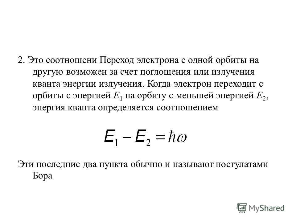 2. Это соотношени Переход электрона с одной орбиты на другую возможен за счет поглощения или излучения кванта энергии излучения. Когда электрон переходит с орбиты с энергией Е 1 на орбиту с меньшей энергией Е 2, энергия кванта определяется соотношени