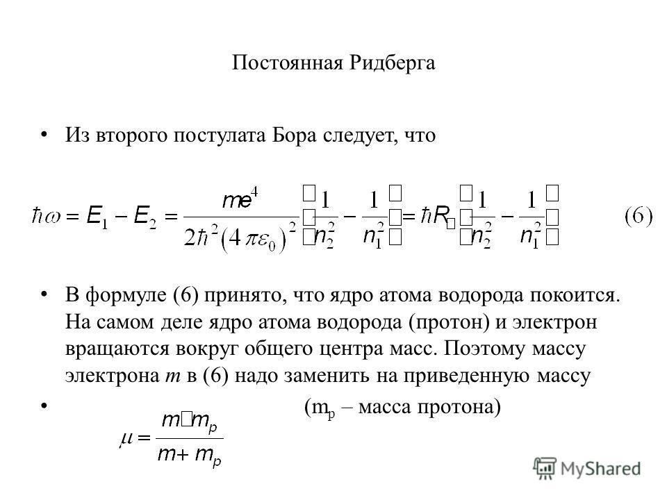 Постоянная Ридберга Из второго постулата Бора следует, что В формуле (6) принято, что ядро атома водорода покоится. На самом деле ядро атома водорода (протон) и электрон вращаются вокруг общего центра масс. Поэтому массу электрона m в (6) надо замени