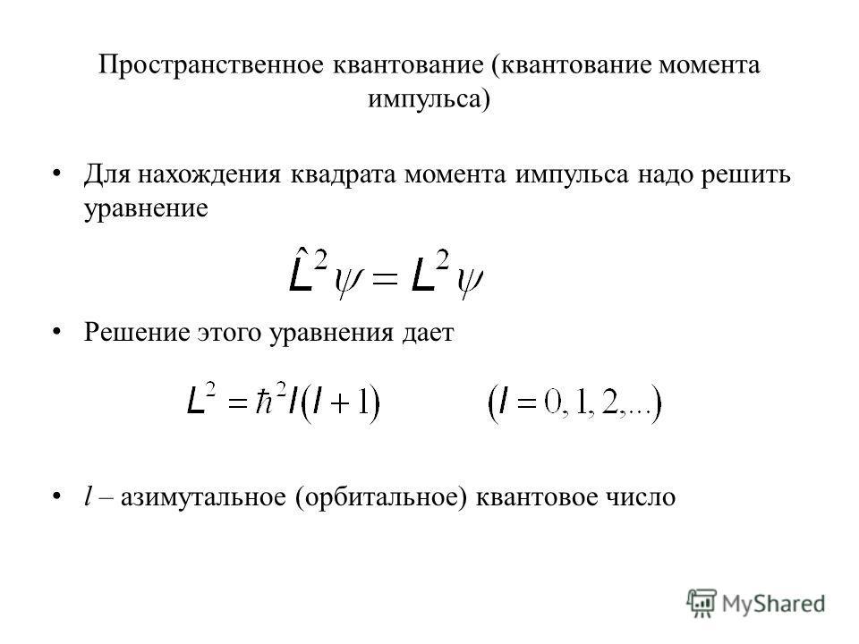 Пространственное квантование (квантование момента импульса) Для нахождения квадрата момента импульса надо решить уравнение Решение этого уравнения дает l – азимутальное (орбитальное) квантовое число