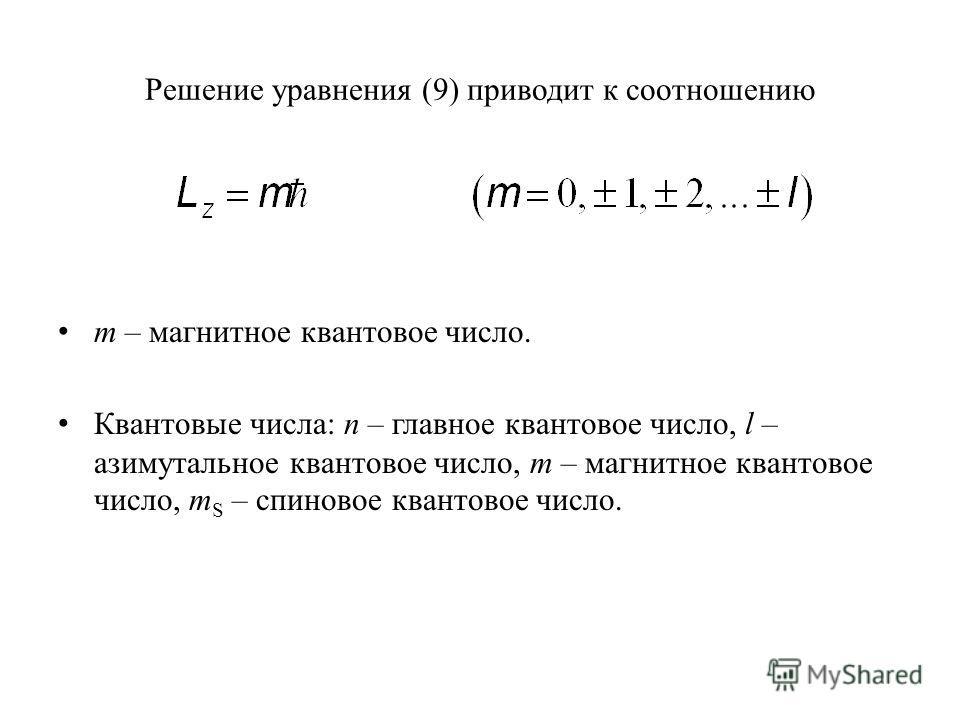Решение уравнения (9) приводит к соотношению m – магнитное квантовое число. Квантовые числа: n – главное квантовое число, l – азимутальное квантовое число, m – магнитное квантовое число, m S – спиновое квантовое число.