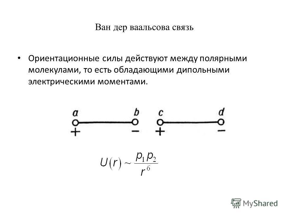 Ориентационные силы действуют между полярными молекулами, то есть обладающими дипольными электрическими моментами.
